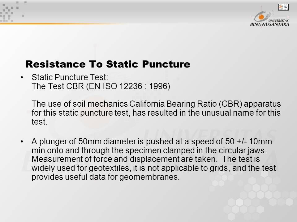 Resistance To Static Puncture Static Puncture Test: The Test CBR (EN ISO 12236 : 1996) The use of soil mechanics California Bearing Ratio (CBR) apparatus for this static puncture test, has resulted in the unusual name for this test.