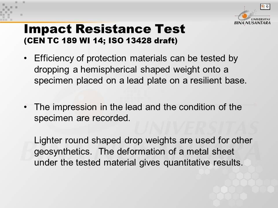 Impact Resistance Test (CEN TC 189 WI 14; ISO 13428 draft) Efficiency of protection materials can be tested by dropping a hemispherical shaped weight onto a specimen placed on a lead plate on a resilient base.