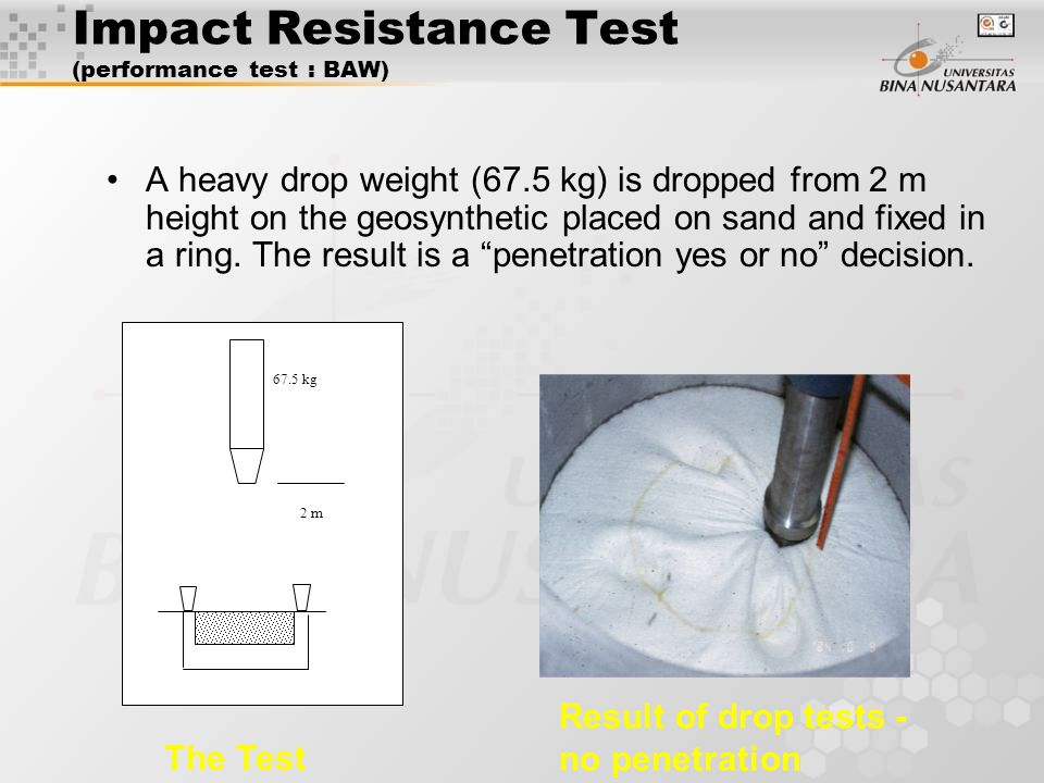 Impact Resistance Test (performance test : BAW) 2 m 67.5 kg Result of drop tests - no penetration A heavy drop weight (67.5 kg) is dropped from 2 m height on the geosynthetic placed on sand and fixed in a ring.