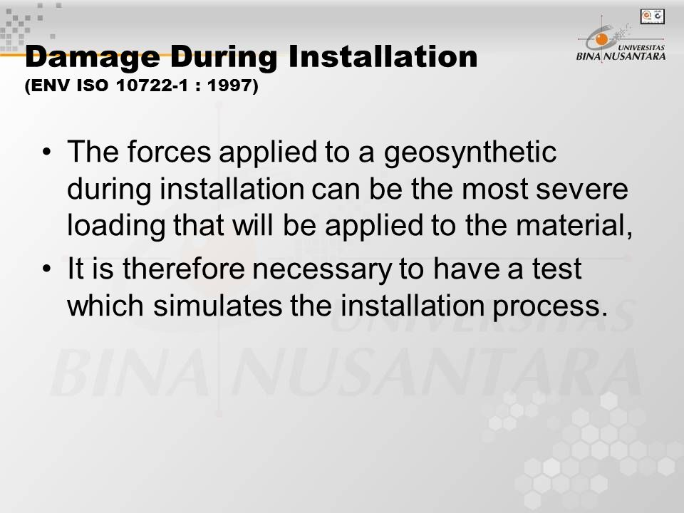Damage During Installation (ENV ISO 10722-1 : 1997) The forces applied to a geosynthetic during installation can be the most severe loading that will be applied to the material, It is therefore necessary to have a test which simulates the installation process.