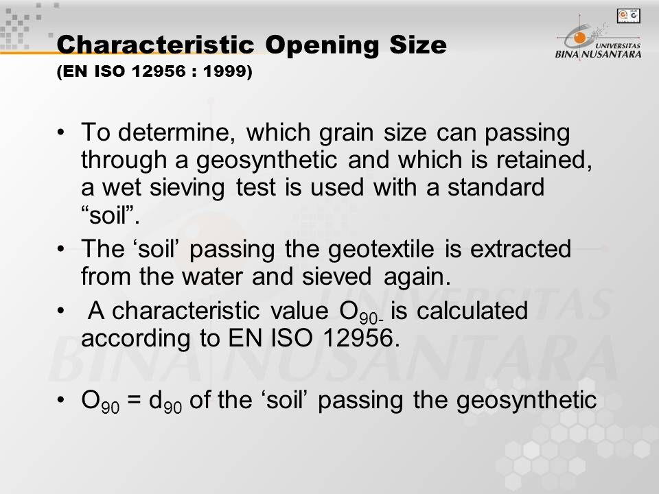 Characteristic Opening Size (EN ISO 12956 : 1999) To determine, which grain size can passing through a geosynthetic and which is retained, a wet sieving test is used with a standard soil .
