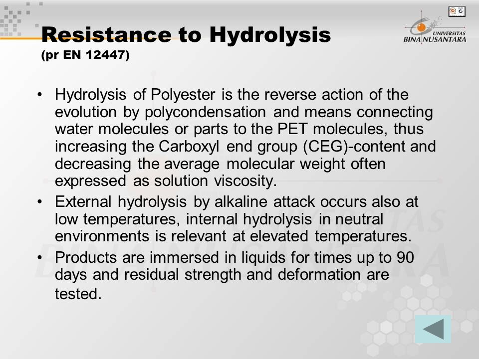 Resistance to Hydrolysis (pr EN 12447) Hydrolysis of Polyester is the reverse action of the evolution by polycondensation and means connecting water molecules or parts to the PET molecules, thus increasing the Carboxyl end group (CEG)-content and decreasing the average molecular weight often expressed as solution viscosity.