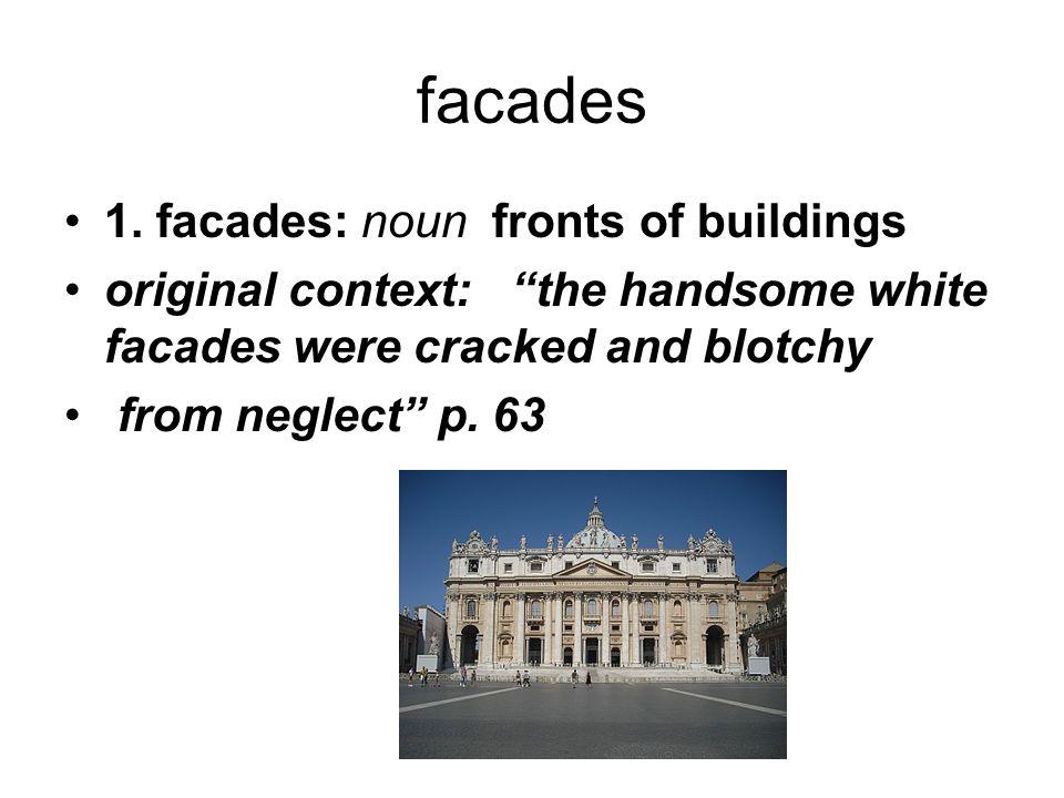 "facades 1. facades: noun fronts of buildings original context: ""the handsome white facades were cracked and blotchy from neglect"" p. 63"