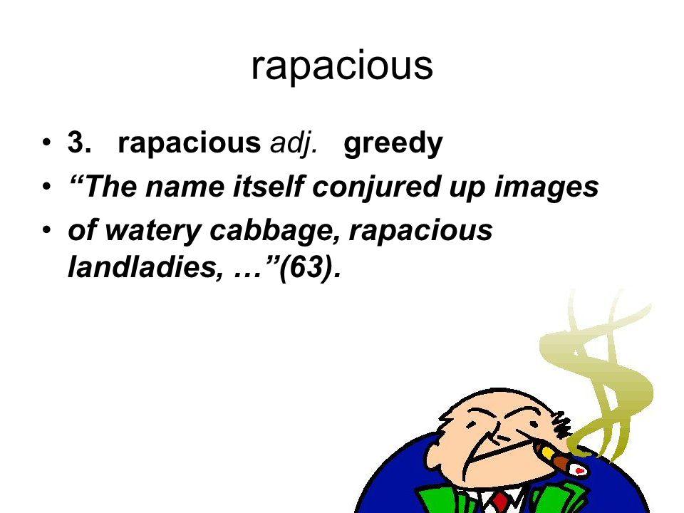 "rapacious 3. rapacious adj. greedy ""The name itself conjured up images of watery cabbage, rapacious landladies, …""(63)."