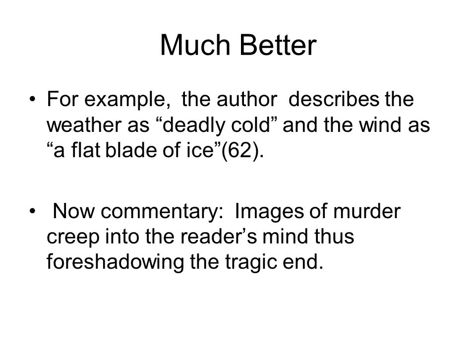 """Much Better For example, the author describes the weather as """"deadly cold"""" and the wind as """"a flat blade of ice""""(62). Now commentary: Images of murder"""
