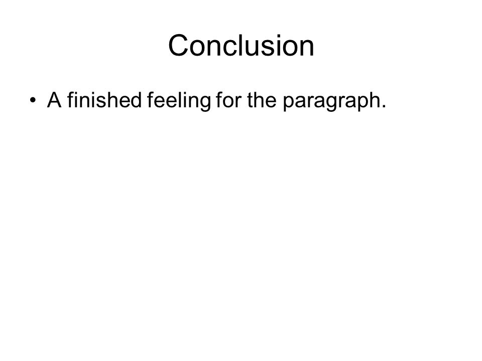 Conclusion A finished feeling for the paragraph.