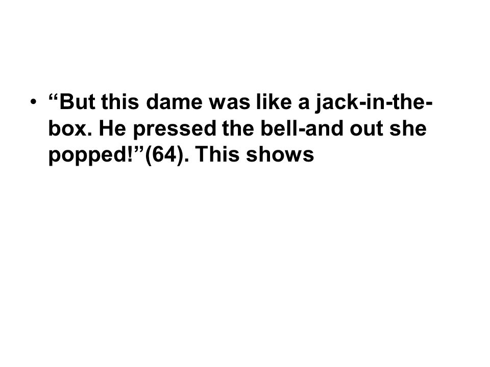 """""""But this dame was like a jack-in-the- box. He pressed the bell-and out she popped!""""(64). This shows"""