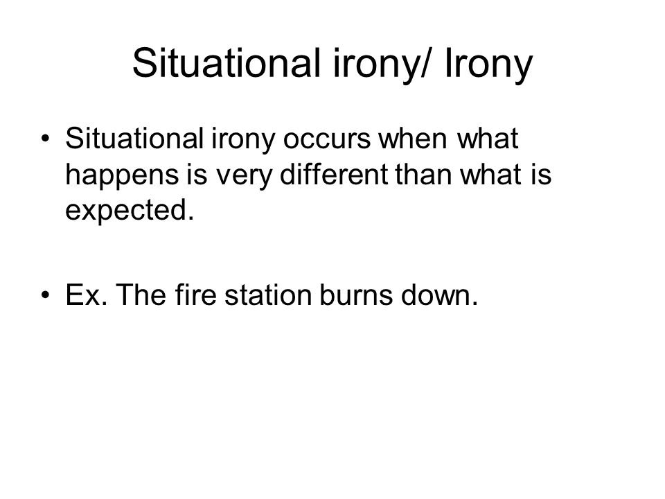 Situational irony/ Irony Situational irony occurs when what happens is very different than what is expected. Ex. The fire station burns down.