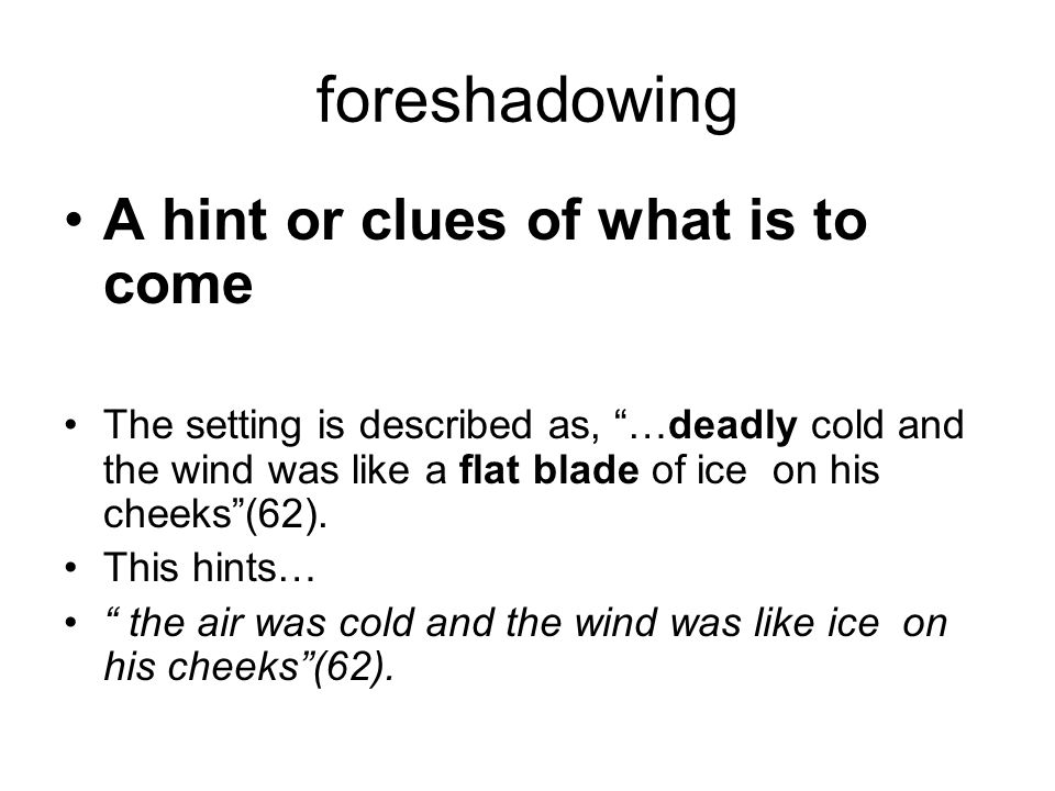 """foreshadowing A hint or clues of what is to come The setting is described as, """"…deadly cold and the wind was like a flat blade of ice on his cheeks""""(6"""