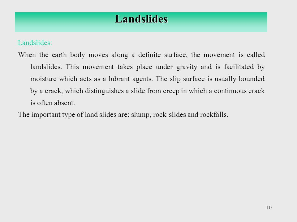 10 Landslides: When the earth body moves along a definite surface, the movement is called landslides. This movement takes place under gravity and is f