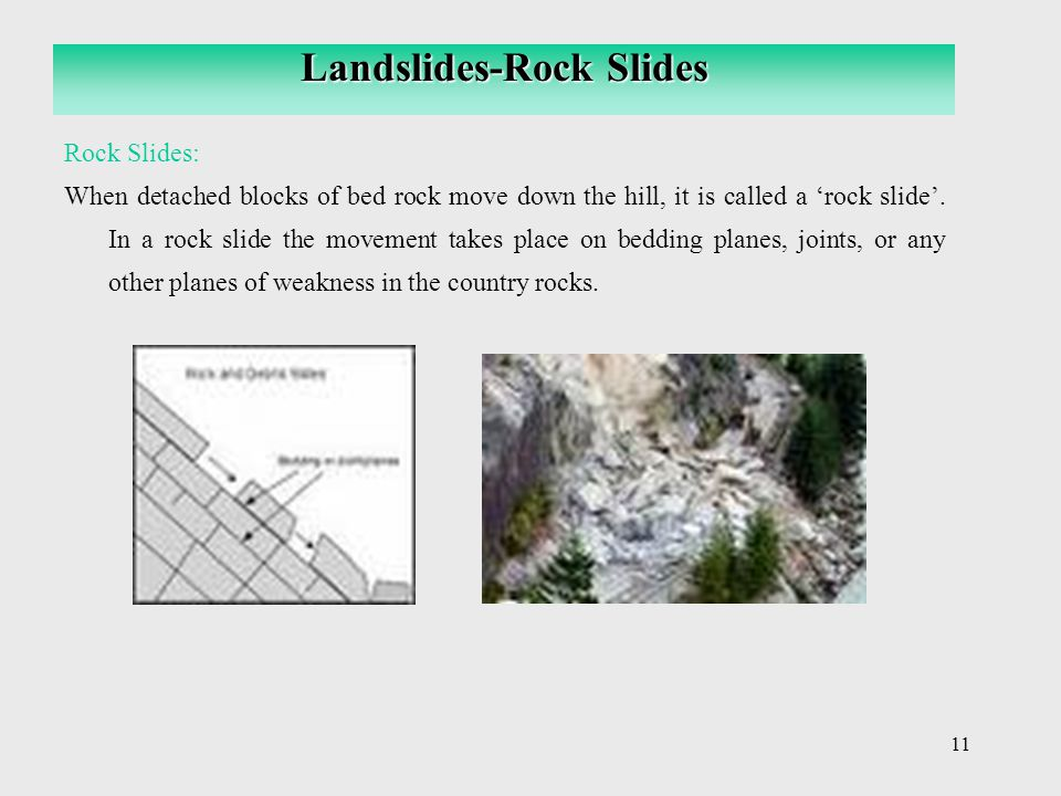 11 Rock Slides: When detached blocks of bed rock move down the hill, it is called a 'rock slide'. In a rock slide the movement takes place on bedding
