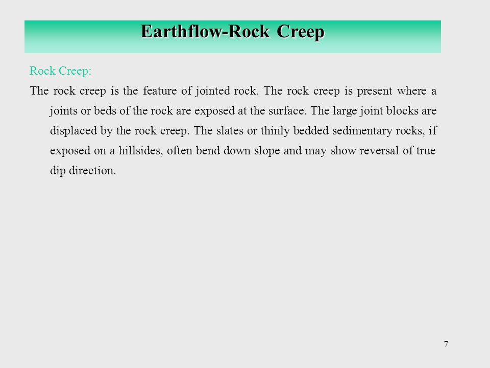 7 Rock Creep: The rock creep is the feature of jointed rock. The rock creep is present where a joints or beds of the rock are exposed at the surface.