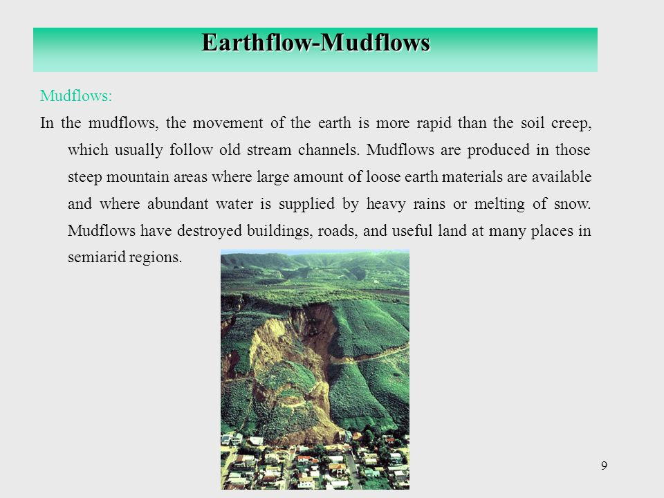 9 Mudflows: In the mudflows, the movement of the earth is more rapid than the soil creep, which usually follow old stream channels. Mudflows are produ