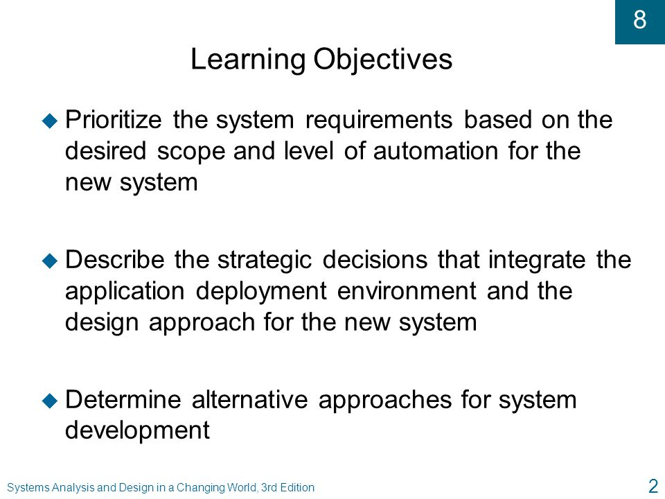 8 Systems Analysis and Design in a Changing World, 3rd Edition 33 Summary ( continued ) u Application deployment environment l Computer hardware, systems software, and networks in which new system will operate l Determines constraints imposed on system development alternatives u Analyst must define environment to match: l Application requirements l Organization's strategic application plans l Organization's technology architecture plans