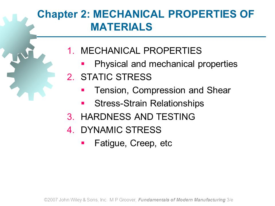 ©2007 John Wiley & Sons, Inc. M P Groover, Fundamentals of Modern Manufacturing 3/e Chapter 2: MECHANICAL PROPERTIES OF MATERIALS 1.MECHANICAL PROPERT