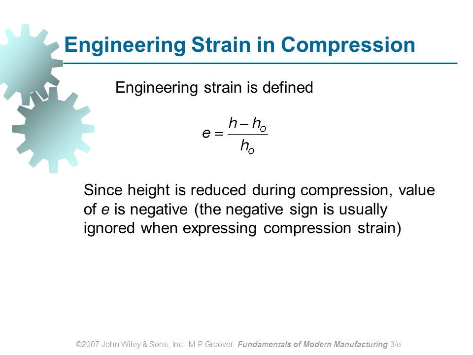 ©2007 John Wiley & Sons, Inc. M P Groover, Fundamentals of Modern Manufacturing 3/e Engineering Strain in Compression Engineering strain is defined Si