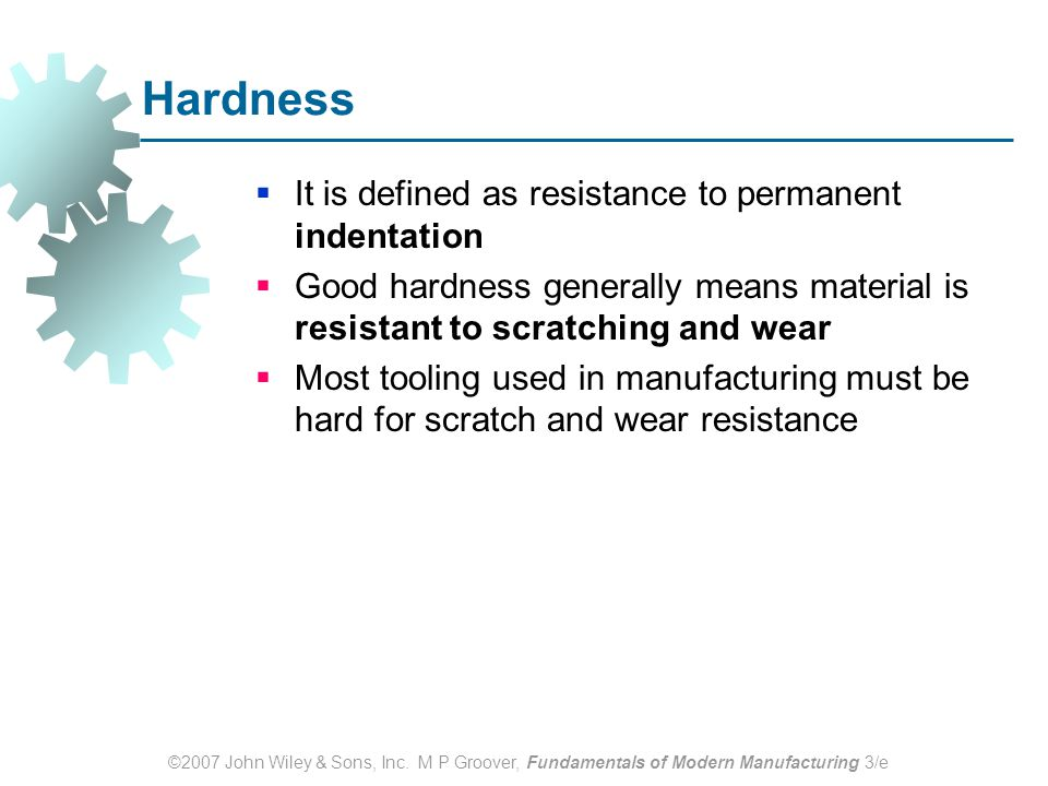 ©2007 John Wiley & Sons, Inc. M P Groover, Fundamentals of Modern Manufacturing 3/e Hardness  It is defined as resistance to permanent indentation 