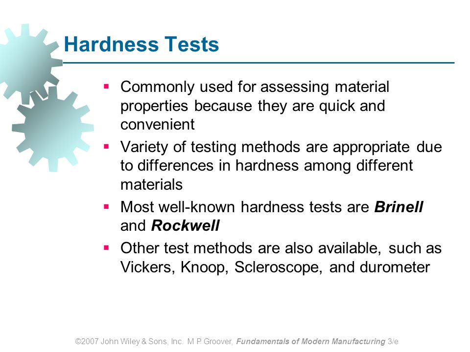 ©2007 John Wiley & Sons, Inc. M P Groover, Fundamentals of Modern Manufacturing 3/e Hardness Tests  Commonly used for assessing material properties b