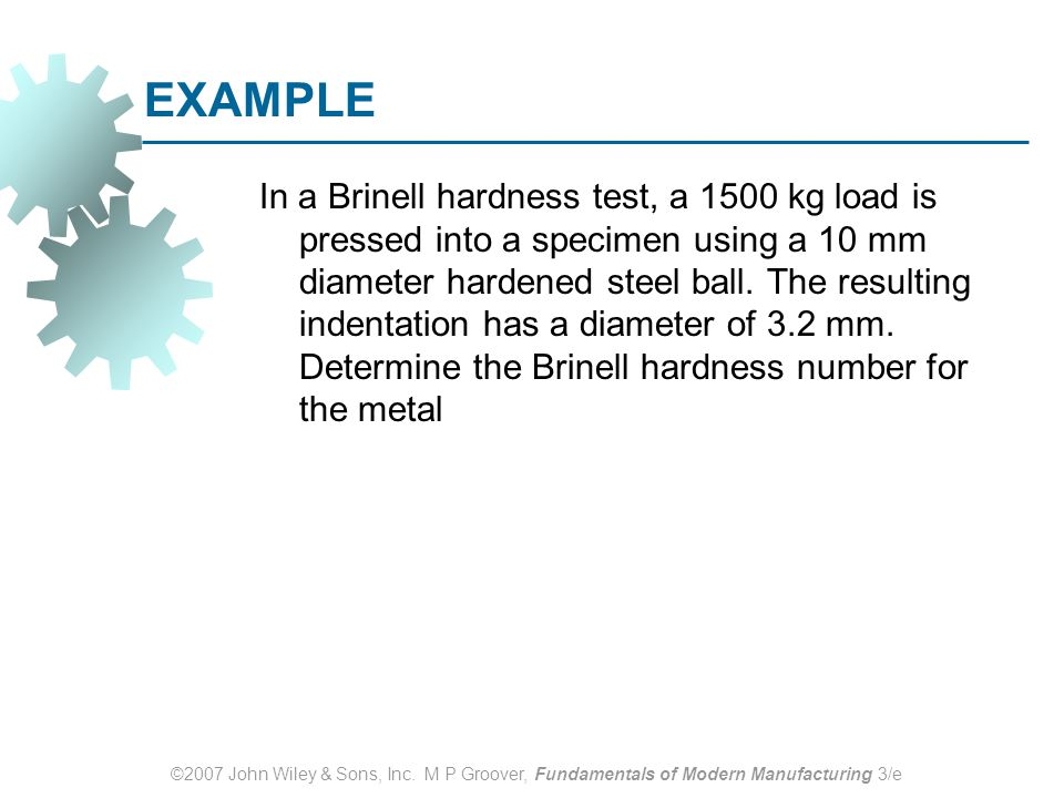 ©2007 John Wiley & Sons, Inc. M P Groover, Fundamentals of Modern Manufacturing 3/e EXAMPLE In a Brinell hardness test, a 1500 kg load is pressed into