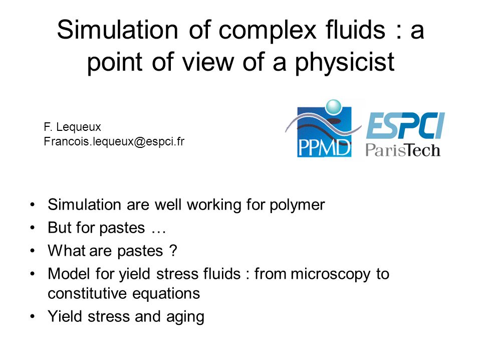 Conclusion Polymer melt flow modelisation is well achieved ( for small shear rate at least) granular matter (dried) is nearly well understood ( at least good constitutive equations, based on physical arguments are able to reproduce experiments) Paste rheology understanding is poor because :  most of them are complex systems – not well characterized  even the simplest fluids (repulsive colloidal suspensions) exhibit complex physics Similar problems can be found for modeling plastic flow of solid polymer