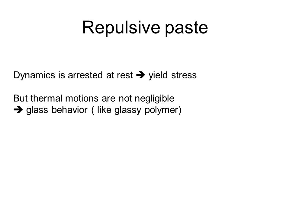 Repulsive paste Dynamics is arrested at rest  yield stress But thermal motions are not negligible  glass behavior ( like glassy polymer)