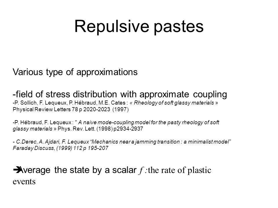 Repulsive pastes Various type of approximations -field of stress distribution with approximate coupling -P. Sollich, F. Lequeux, P. Hébraud, M.E. Cate