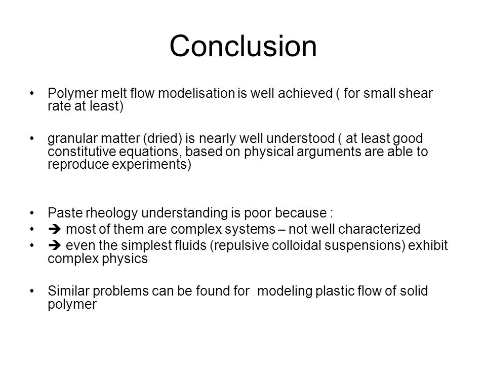 Conclusion Polymer melt flow modelisation is well achieved ( for small shear rate at least) granular matter (dried) is nearly well understood ( at lea