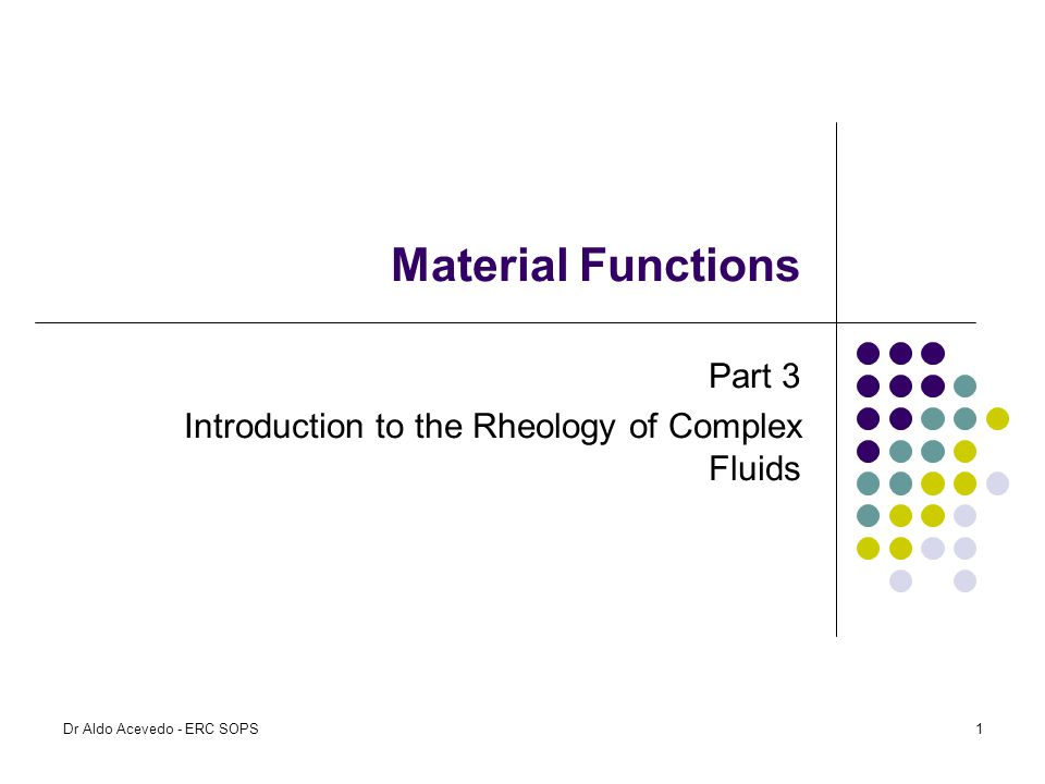 Material Functions Part 3 Introduction to the Rheology of Complex Fluids Dr Aldo Acevedo - ERC SOPS1