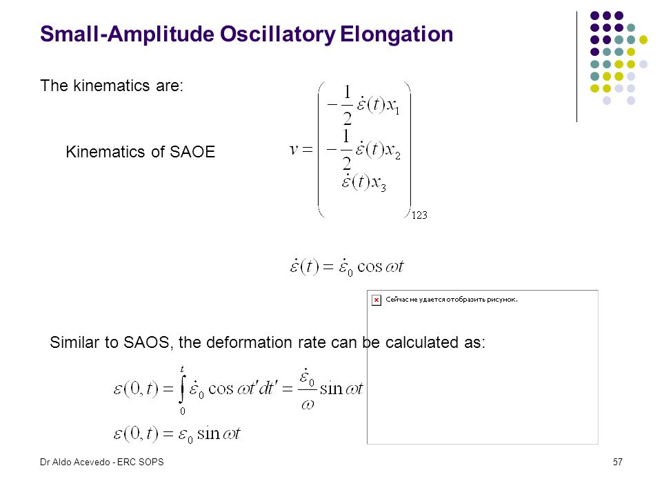 Small-Amplitude Oscillatory Elongation The kinematics are: Kinematics of SAOE Similar to SAOS, the deformation rate can be calculated as: Dr Aldo Acev