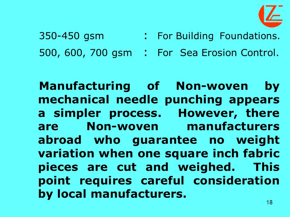 18 350-450 gsm : For Building Foundations. 500, 600, 700 gsm : For Sea Erosion Control. Manufacturing of Non-woven by mechanical needle punching appea