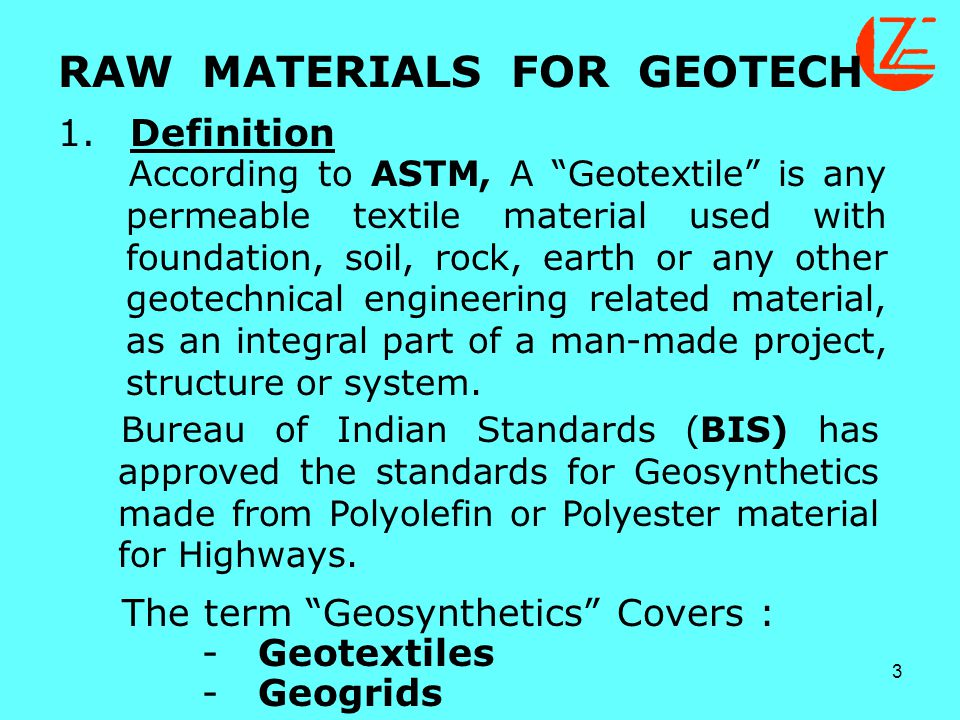 "3 RAW MATERIALS FOR GEOTECH 1.Definition According to ASTM, A ""Geotextile"" is any permeable textile material used with foundation, soil, rock, earth o"