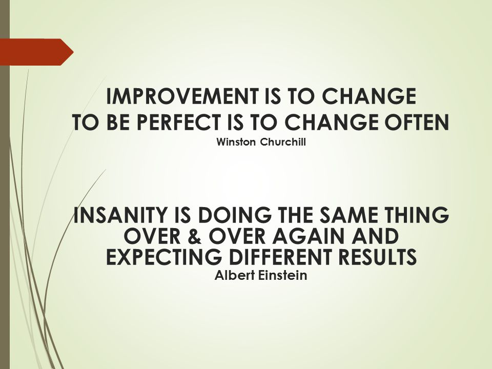 IMPROVEMENT IS TO CHANGE TO BE PERFECT IS TO CHANGE OFTEN Winston Churchill INSANITY IS DOING THE SAME THING OVER & OVER AGAIN AND EXPECTING DIFFERENT RESULTS Albert Einstein