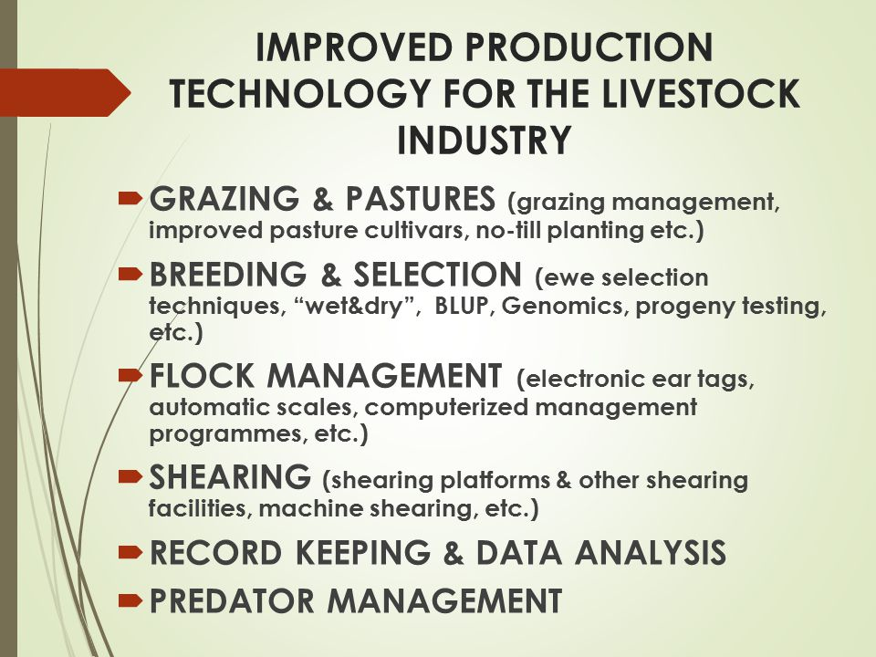 IMPROVED PRODUCTION TECHNOLOGY FOR THE LIVESTOCK INDUSTRY  GRAZING & PASTURES (grazing management, improved pasture cultivars, no-till planting etc.)  BREEDING & SELECTION (ewe selection techniques, wet&dry , BLUP, Genomics, progeny testing, etc.)  FLOCK MANAGEMENT (electronic ear tags, automatic scales, computerized management programmes, etc.)  SHEARING (shearing platforms & other shearing facilities, machine shearing, etc.)  RECORD KEEPING & DATA ANALYSIS  PREDATOR MANAGEMENT