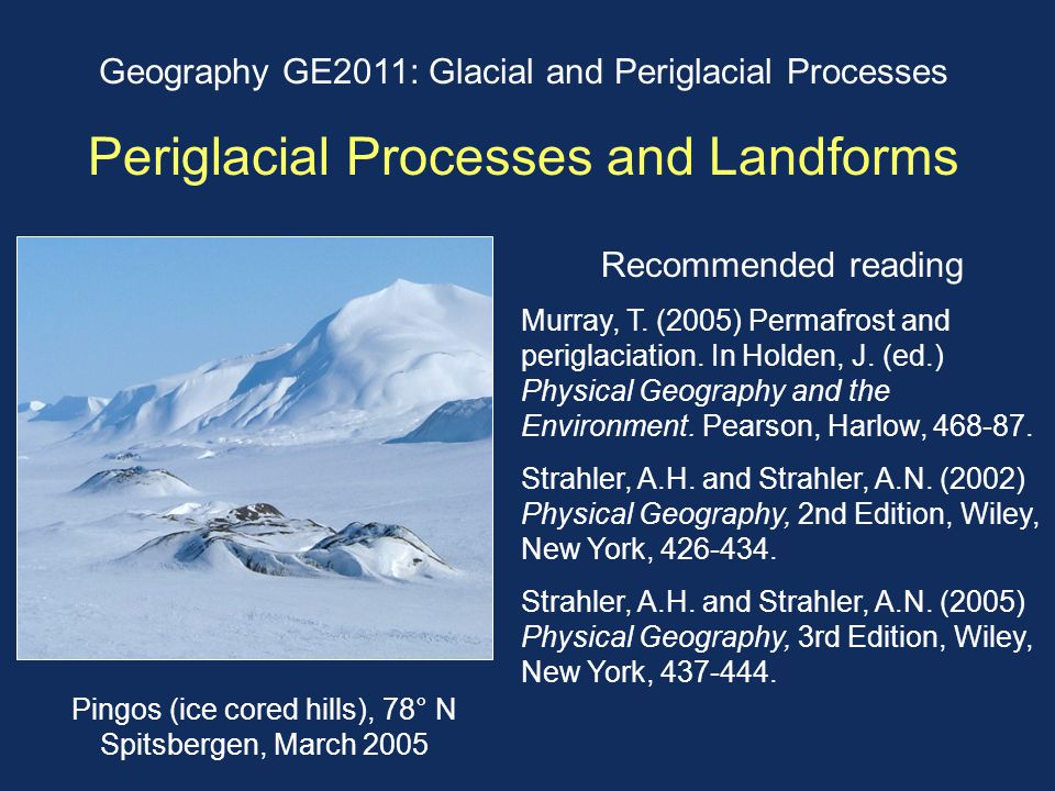 Geography GE2011: Glacial and Periglacial Processes Periglacial Processes and Landforms Recommended reading Murray, T. (2005) Permafrost and periglaci
