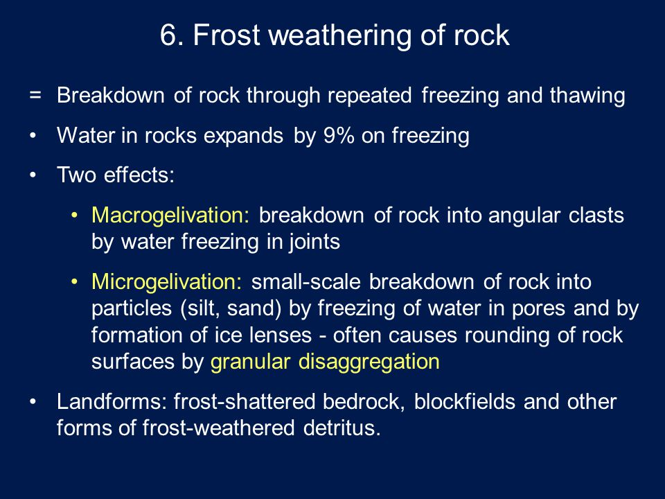6. Frost weathering of rock = Breakdown of rock through repeated freezing and thawing Water in rocks expands by 9% on freezing Two effects: Macrogeliv