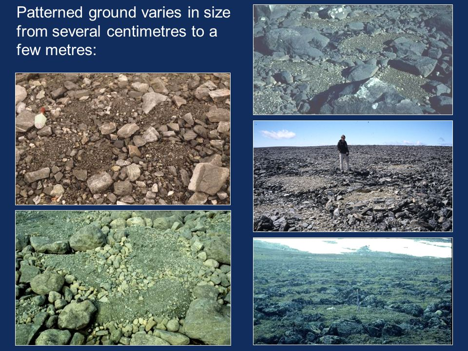 Patterned ground varies in size from several centimetres to a few metres: