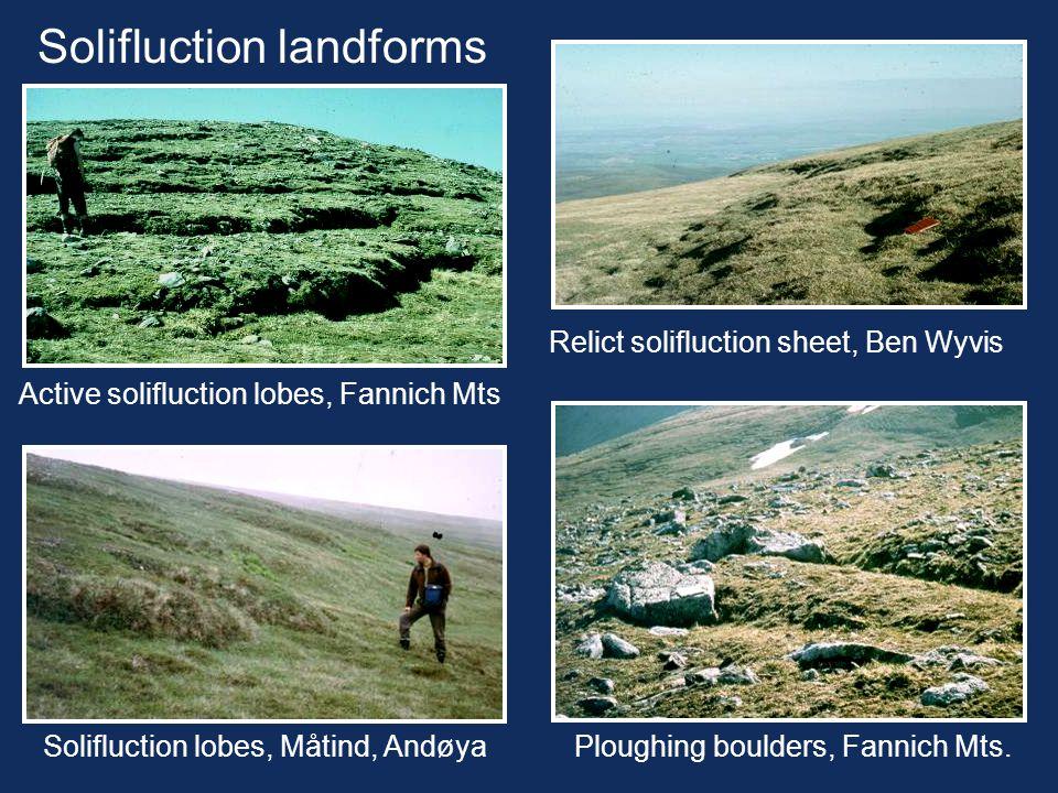 Solifluction landforms Relict solifluction sheet, Ben Wyvis Solifluction lobes, Måtind, Andøya Active solifluction lobes, Fannich Mts Ploughing boulde