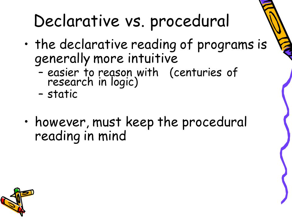 Declarative vs. procedural the declarative reading of programs is generally more intuitive –easier to reason with (centuries of research in logic) –st
