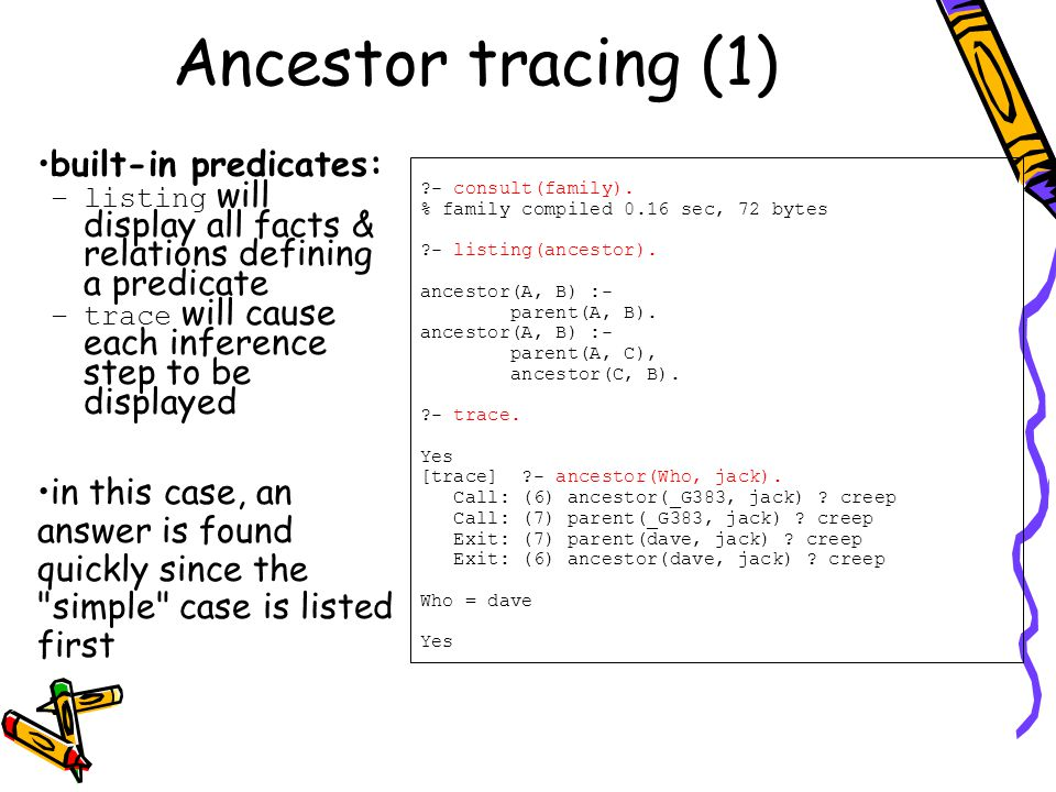 Ancestor tracing (1) built-in predicates: –listing will display all facts & relations defining a predicate –trace will cause each inference step to be