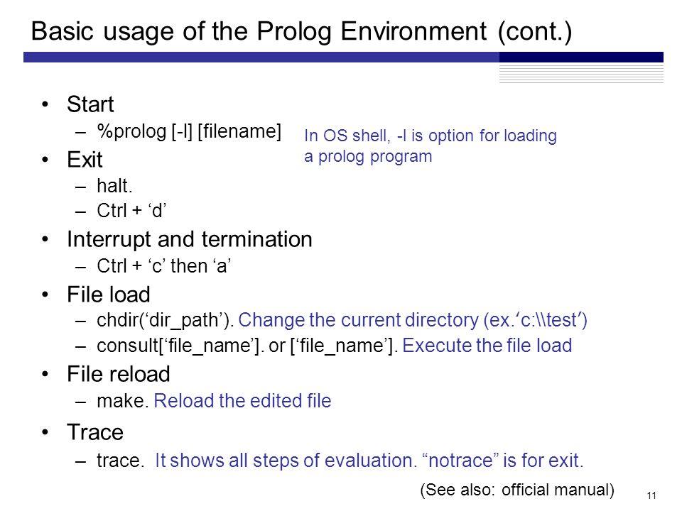 11 Basic usage of the Prolog Environment (cont.) Start –%prolog [-l] [filename] Exit –halt.