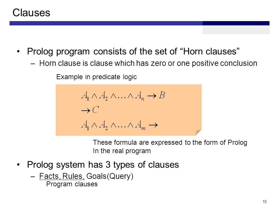 15 Prolog program consists of the set of Horn clauses –Horn clause is clause which has zero or one positive conclusion Prolog system has 3 types of clauses –Facts, Rules, Goals(Query) Clauses These formula are expressed to the form of Prolog In the real program Example in predicate logic Program clauses