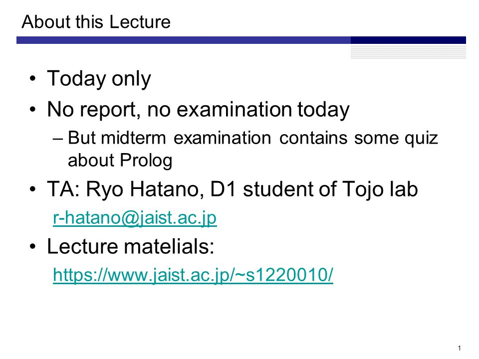 About this Lecture Today only No report, no examination today –But midterm examination contains some quiz about Prolog TA: Ryo Hatano, D1 student of Tojo lab r-hatano@jaist.ac.jp Lecture matelials: https://www.jaist.ac.jp/~s1220010/ 1
