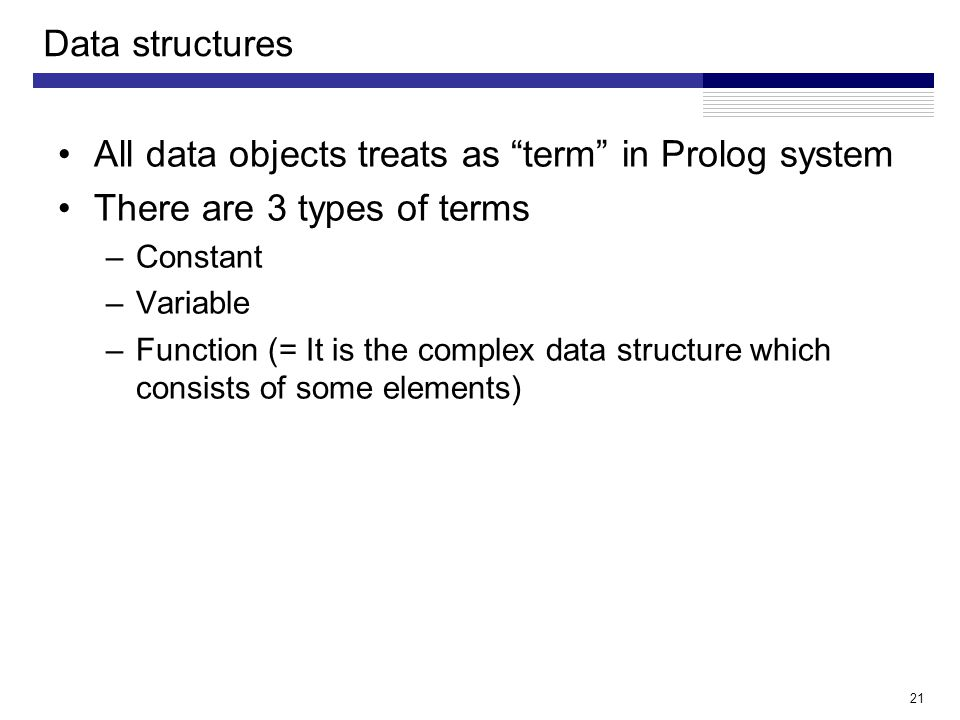 21 Data structures All data objects treats as term in Prolog system There are 3 types of terms –Constant –Variable –Function (= It is the complex data structure which consists of some elements)