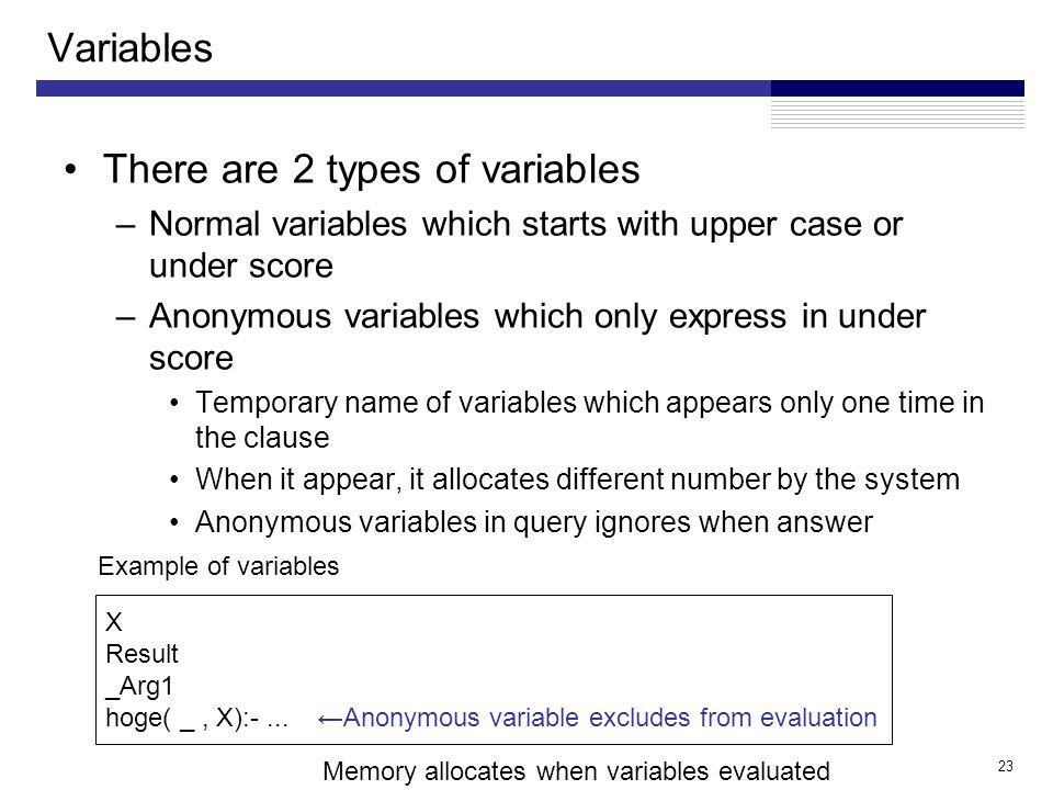 23 Variables There are 2 types of variables –Normal variables which starts with upper case or under score –Anonymous variables which only express in under score Temporary name of variables which appears only one time in the clause When it appear, it allocates different number by the system Anonymous variables in query ignores when answer ←Anonymous variable excludes from evaluation X Result _Arg1 hoge( _, X):-...