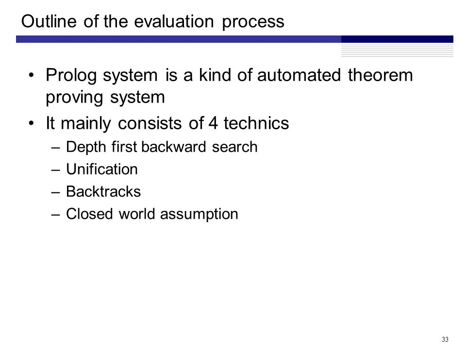 Outline of the evaluation process Prolog system is a kind of automated theorem proving system It mainly consists of 4 technics –Depth first backward search –Unification –Backtracks –Closed world assumption 33