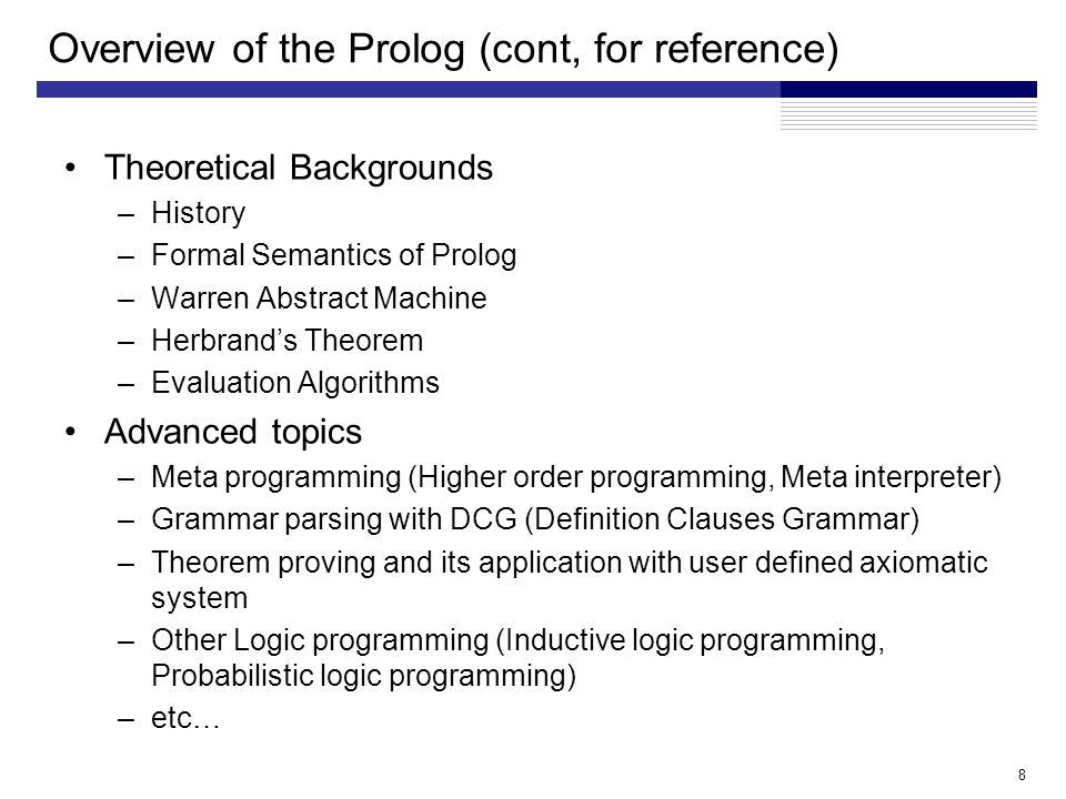 Overview of the Prolog (cont, for reference) Theoretical Backgrounds –History –Formal Semantics of Prolog –Warren Abstract Machine –Herbrand's Theorem –Evaluation Algorithms Advanced topics –Meta programming (Higher order programming, Meta interpreter) –Grammar parsing with DCG (Definition Clauses Grammar) –Theorem proving and its application with user defined axiomatic system –Other Logic programming (Inductive logic programming, Probabilistic logic programming) –etc… 8