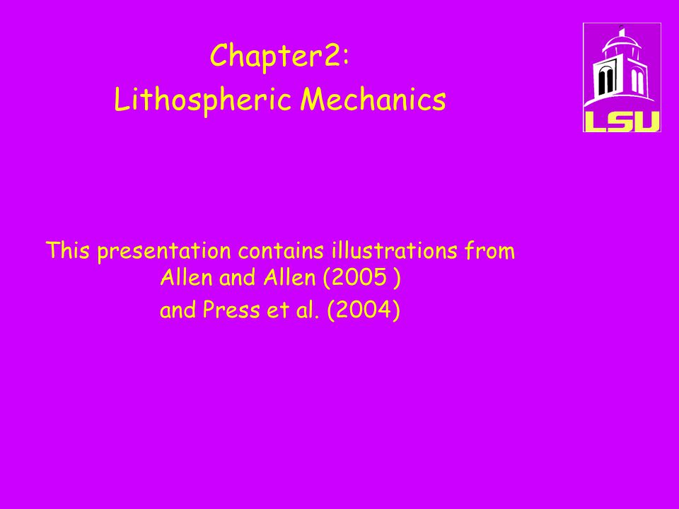 Chapter2: Lithospheric Mechanics This presentation contains illustrations from Allen and Allen (2005 ) and Press et al. (2004)