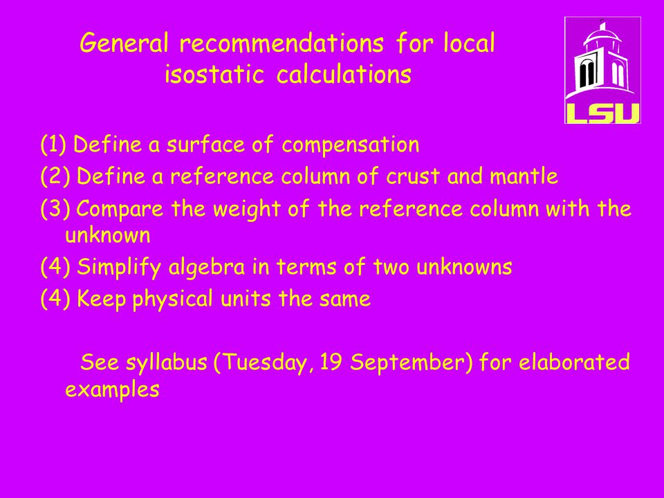 General recommendations for local isostatic calculations (1) Define a surface of compensation (2) Define a reference column of crust and mantle (3) Compare the weight of the reference column with the unknown (4) Simplify algebra in terms of two unknowns (4) Keep physical units the same See syllabus (Tuesday, 19 September) for elaborated examples