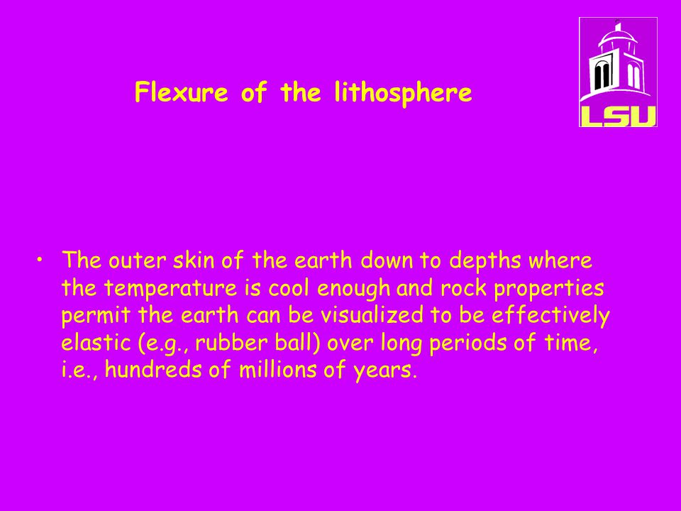 Flexure of the lithosphere The outer skin of the earth down to depths where the temperature is cool enough and rock properties permit the earth can be