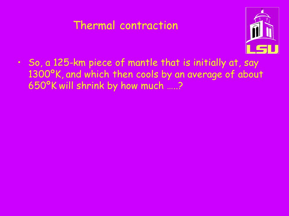 Thermal contraction So, a 125-km piece of mantle that is initially at, say 1300ºK, and which then cools by an average of about 650ºK will shrink by ho